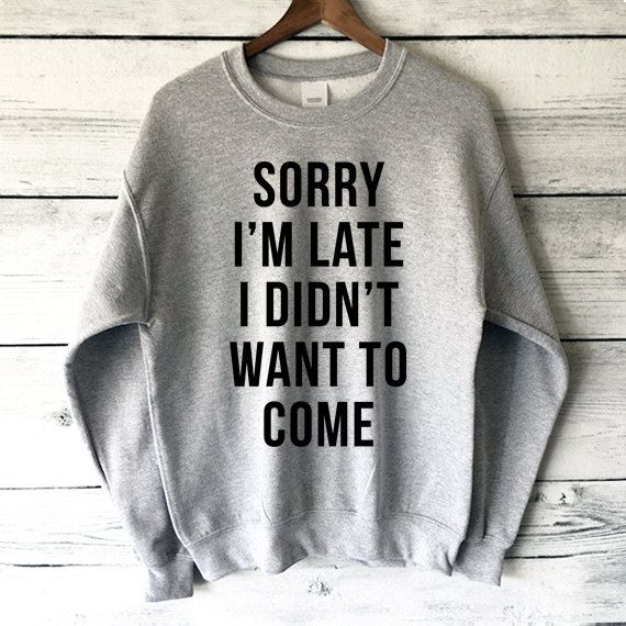 Sorry I'm Late I Didn't Want to Come Sweatshirt in von plumusa